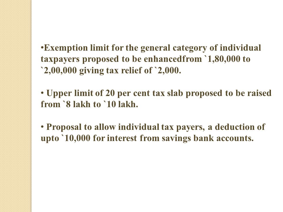 Exemption limit for the general category of individual taxpayers proposed to be enhancedfrom `1,80,000 to `2,00,000 giving tax relief of `2,000.