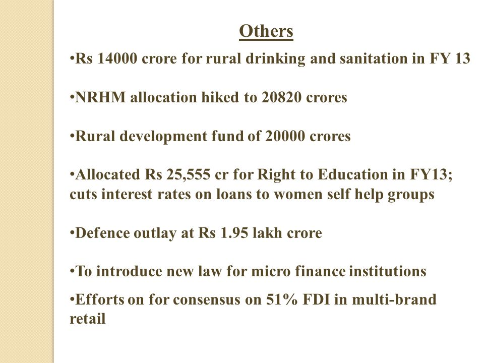 Others Rs 14000 crore for rural drinking and sanitation in FY 13 NRHM allocation hiked to 20820 crores Rural development fund of 20000 crores Allocated Rs 25,555 cr for Right to Education in FY13; cuts interest rates on loans to women self help groups Defence outlay at Rs 1.95 lakh crore To introduce new law for micro finance institutions Efforts on for consensus on 51% FDI in multi-brand retail