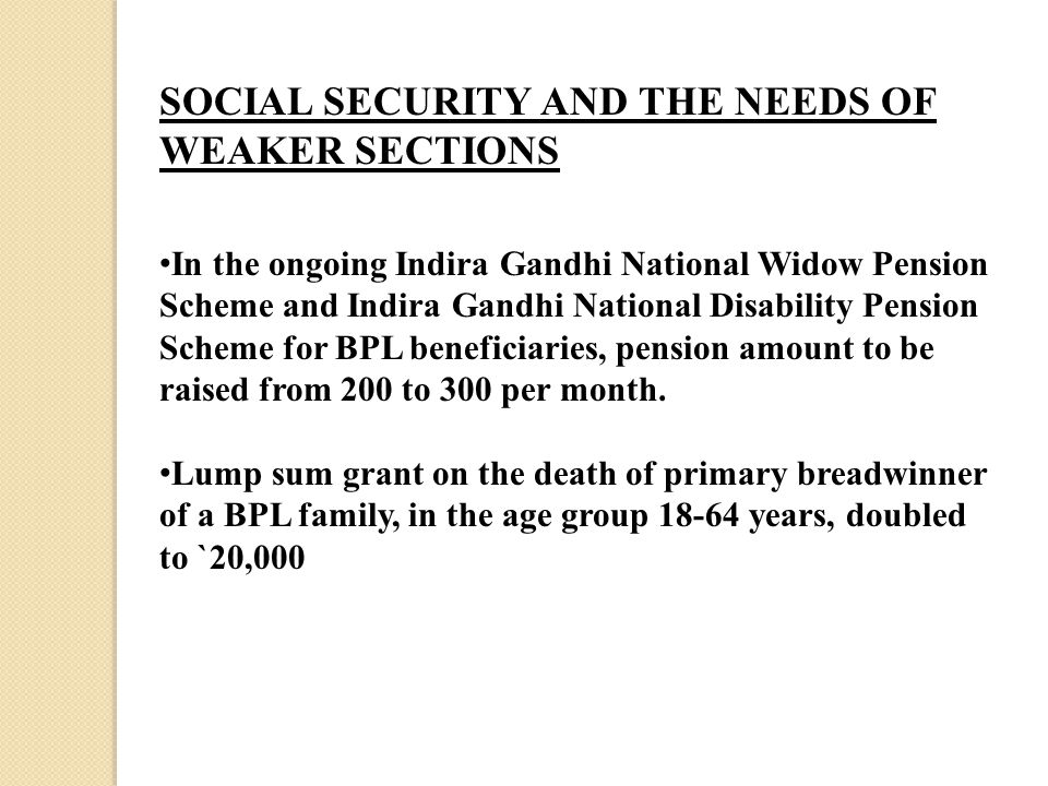 SOCIAL SECURITY AND THE NEEDS OF WEAKER SECTIONS In the ongoing Indira Gandhi National Widow Pension Scheme and Indira Gandhi National Disability Pension Scheme for BPL beneficiaries, pension amount to be raised from 200 to 300 per month.