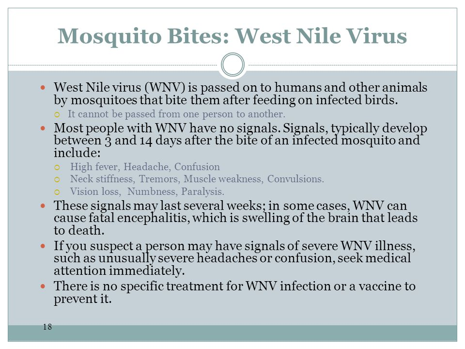 18 Mosquito Bites: West Nile Virus West Nile virus (WNV) is passed on to humans and other animals by mosquitoes that bite them after feeding on infect