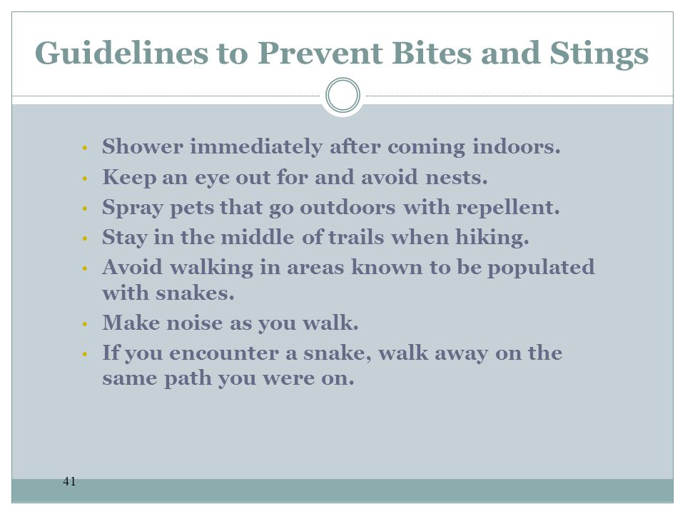 41 Guidelines to Prevent Bites and Stings Shower immediately after coming indoors. Keep an eye out for and avoid nests. Spray pets that go outdoors wi