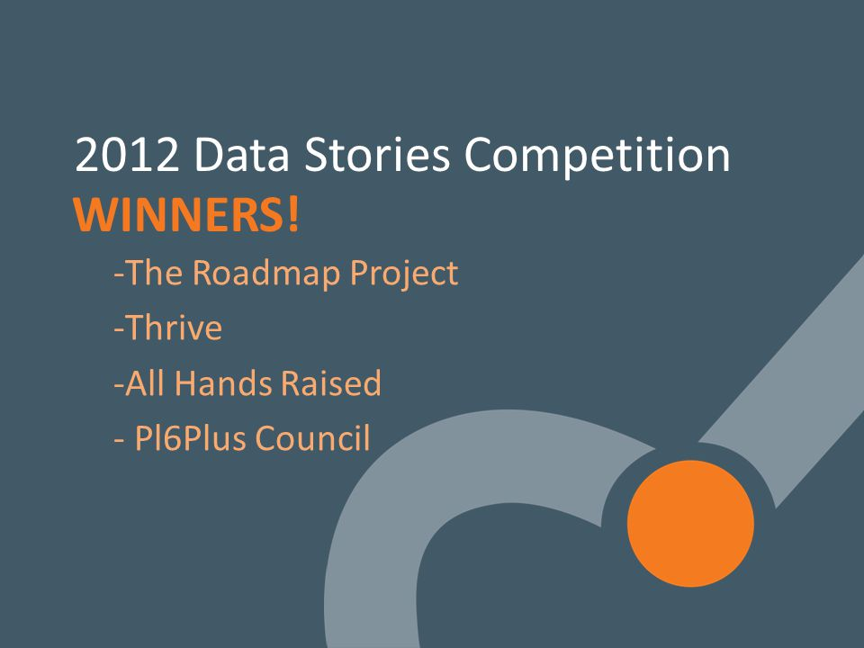 19 2012 Data Stories Competition -The Roadmap Project -Thrive -All Hands Raised - Pl6Plus Council WINNERS!