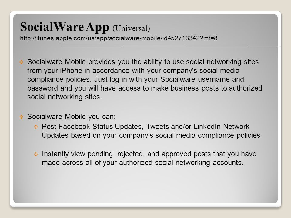 SocialWare App (Universal) http://itunes.apple.com/us/app/socialware-mobile/id452713342 mt=8 Socialware Mobile provides you the ability to use social networking sites from your iPhone in accordance with your company s social media compliance policies.
