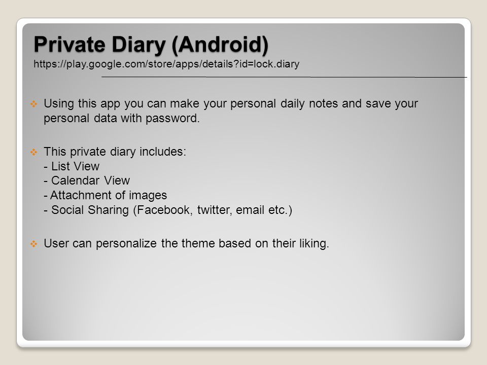 Private Diary (Android) https://play.google.com/store/apps/details?id=lock.diary Using this app you can make your personal daily notes and save your p