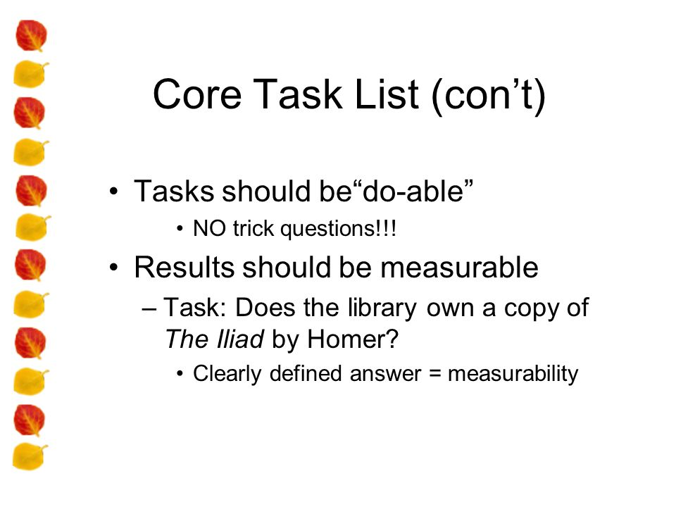 Core Task List (cont) Tasks should bedo-able NO trick questions!!! Results should be measurable –Task: Does the library own a copy of The Iliad by Hom