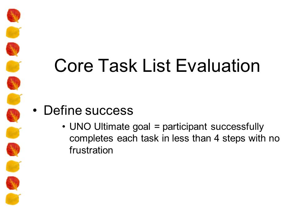 Core Task List Evaluation Define success UNO Ultimate goal = participant successfully completes each task in less than 4 steps with no frustration