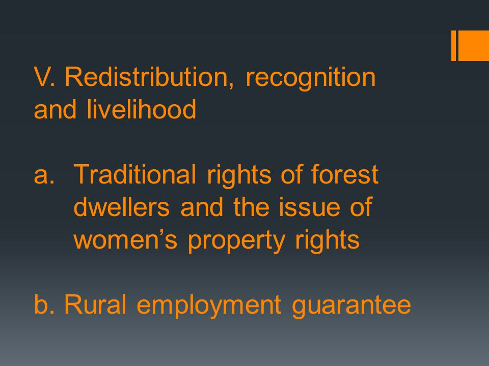 V. Redistribution, recognition and livelihood a.Traditional rights of forest dwellers and the issue of womens property rights b. Rural employment guar