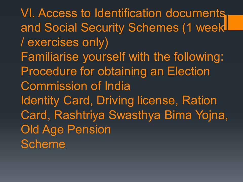 (1 week) VI. Access to Identification documents and Social Security Schemes (1 week / exercises only) Familiarise yourself with the following: Procedu