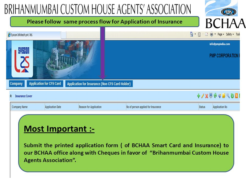 17 Please follow same process flow for Application of Insurance Most Important :- Submit the printed application form ( of BCHAA Smart Card and Insurance) to our BCHAA office along with Cheques in favor of Brihanmumbai Custom House Agents Association.