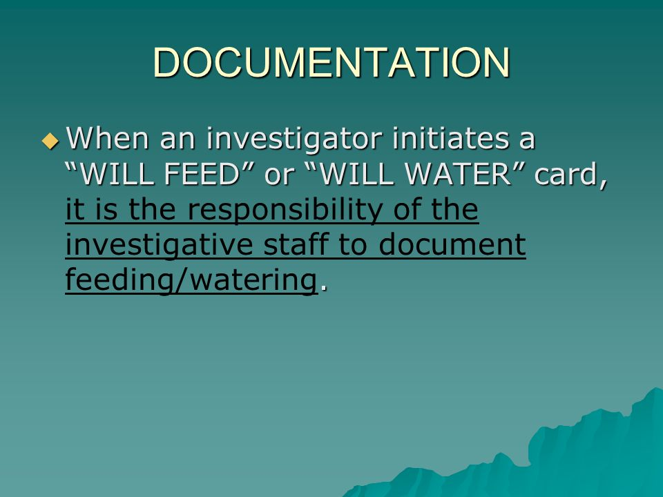 DOCUMENTATION When an investigator initiates a WILL FEED or WILL WATER card,. When an investigator initiates a WILL FEED or WILL WATER card, it is the