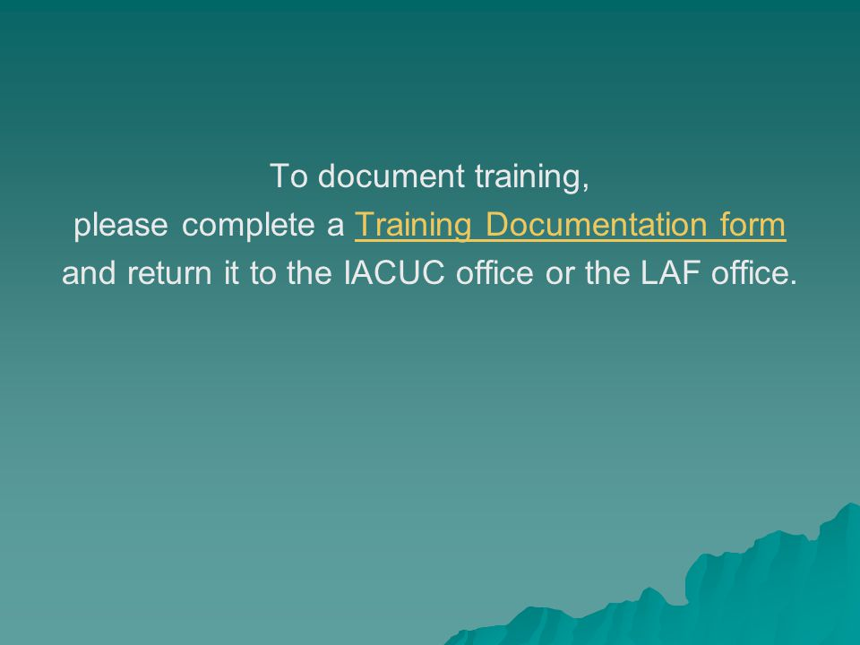 To document training, please complete a Training Documentation formTraining Documentation form and return it to the IACUC office or the LAF office.
