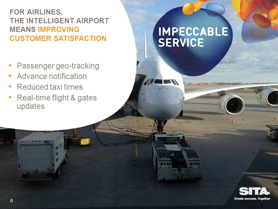FOR AIRLINES, THE INTELLIGENT AIRPORT MEANS IMPROVING CUSTOMER SATISFACTION 6 Passenger geo-tracking Advance notification Reduced taxi times Real-time