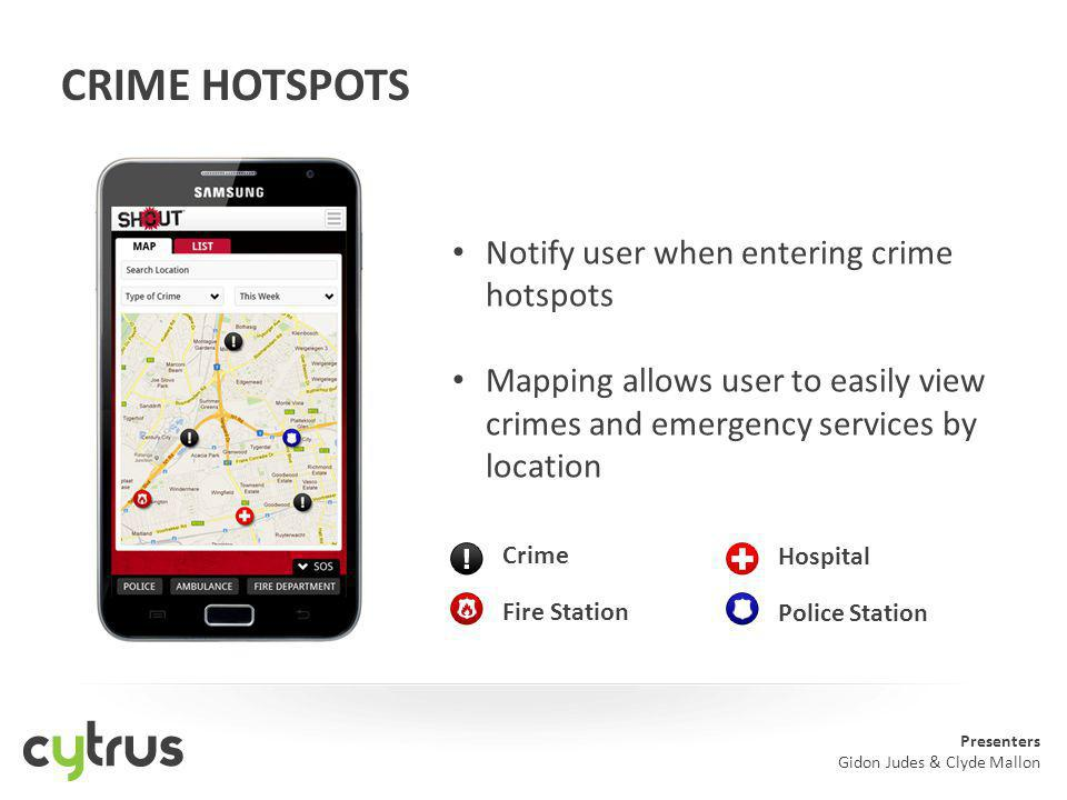 Presenters Gidon Judes & Clyde Mallon CRIME HOTSPOTS Notify user when entering crime hotspots Mapping allows user to easily view crimes and emergency services by location Crime Fire Station Hospital Police Station