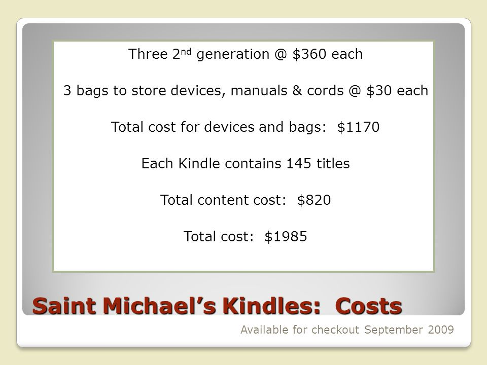 Saint Michaels Kindles: Costs Three 2 nd generation @ $360 each 3 bags to store devices, manuals & cords @ $30 each Total cost for devices and bags: $1170 Each Kindle contains 145 titles Total content cost: $820 Total cost: $1985 Available for checkout September 2009