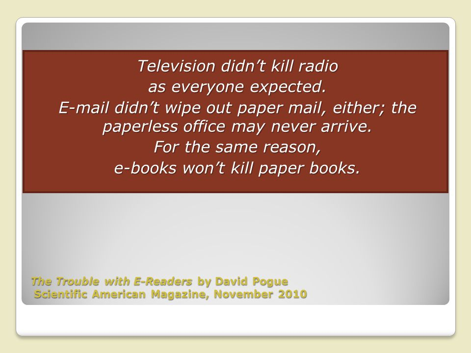 The Trouble with E-Readers by David Pogue Scientific American Magazine, November 2010 Television didnt kill radio as everyone expected.