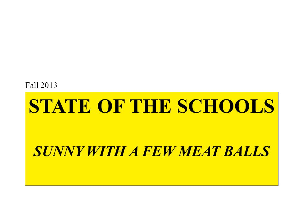 STATE OF THE SCHOOLS SUNNY WITH A FEW MEAT BALLS Fall 2013