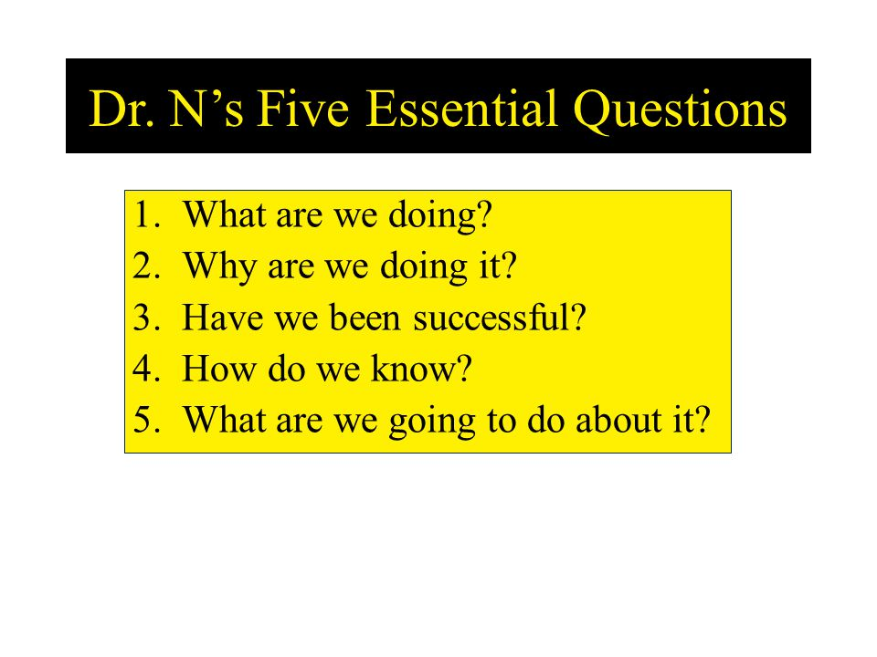 Dr. Ns Five Essential Questions 1.What are we doing? 2.Why are we doing it? 3.Have we been successful? 4.How do we know? 5.What are we going to do abo