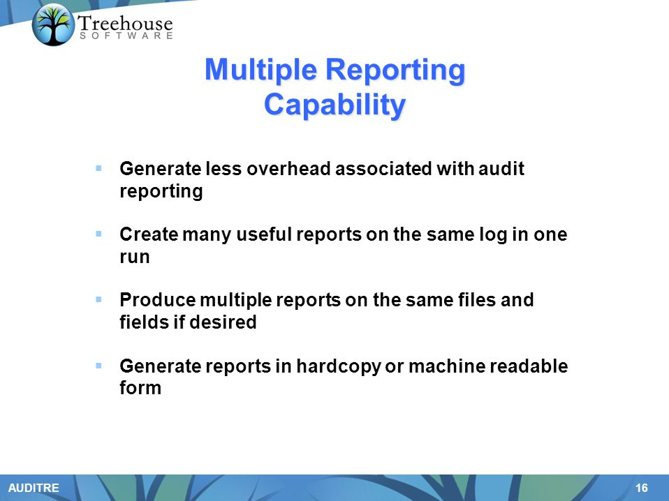 16 AUDITRE Multiple Reporting Capability Generate less overhead associated with audit reporting Create many useful reports on the same log in one run