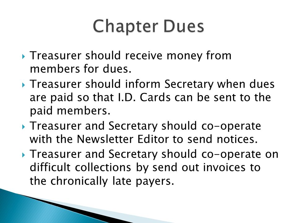 Treasurer should receive money from members for dues. Treasurer should inform Secretary when dues are paid so that I.D. Cards can be sent to the paid