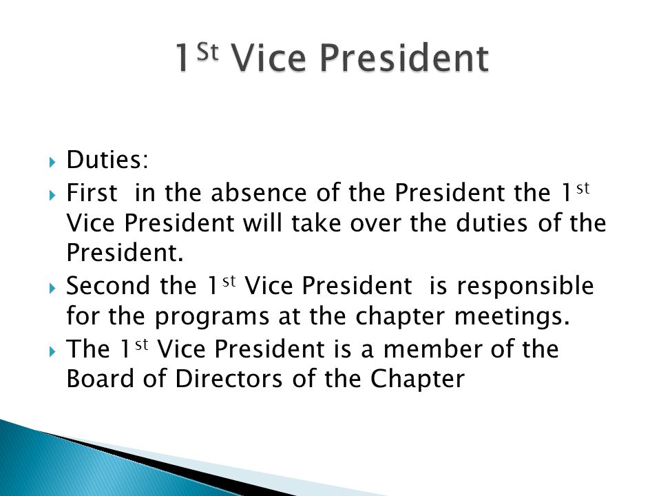Duties: First in the absence of the President the 1 st Vice President will take over the duties of the President. Second the 1 st Vice President is re