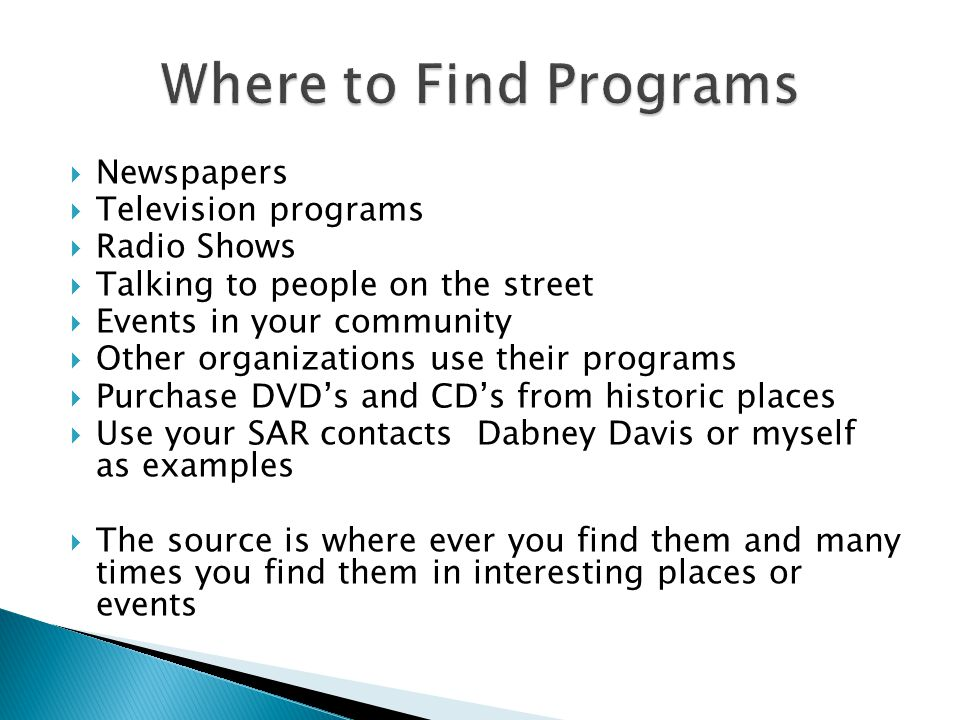 Newspapers Television programs Radio Shows Talking to people on the street Events in your community Other organizations use their programs Purchase DVDs and CDs from historic places Use your SAR contacts Dabney Davis or myself as examples The source is where ever you find them and many times you find them in interesting places or events