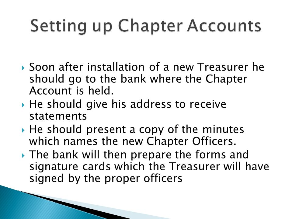 Soon after installation of a new Treasurer he should go to the bank where the Chapter Account is held. He should give his address to receive statement