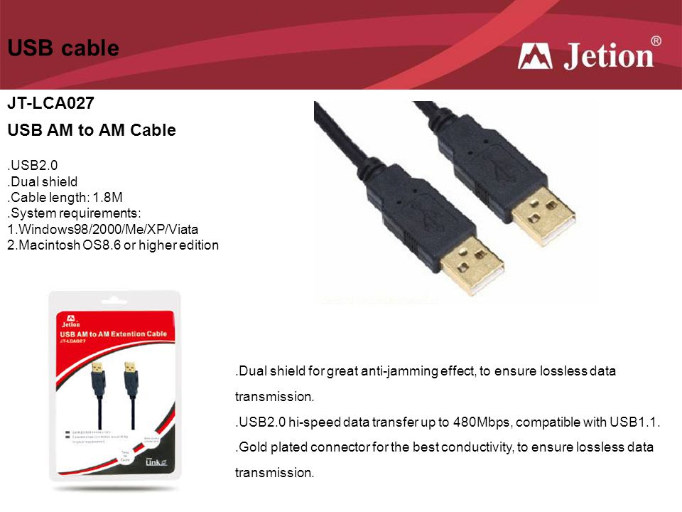 USB cable JT-LCA027 USB AM to AM Cable.USB2.0.Dual shield.Cable length: 1.8M.System requirements: 1.Windows98/2000/Me/XP/Viata 2.Macintosh OS8.6 or hi