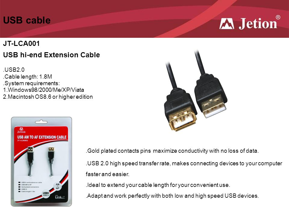 USB cable JT-LCA001 USB hi-end Extension Cable.USB2.0.Cable length: 1.8M.System requirements: 1.Windows98/2000/Me/XP/Viata 2.Macintosh OS8.6 or higher