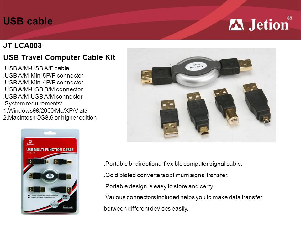 USB cable JT-LCA003 USB Travel Computer Cable Kit.USB A/M-USB A/F cable.USB A/M-Mini 5P/F connector.USB A/M-Mini 4P/F connector.USB A/M-USB B/M connec