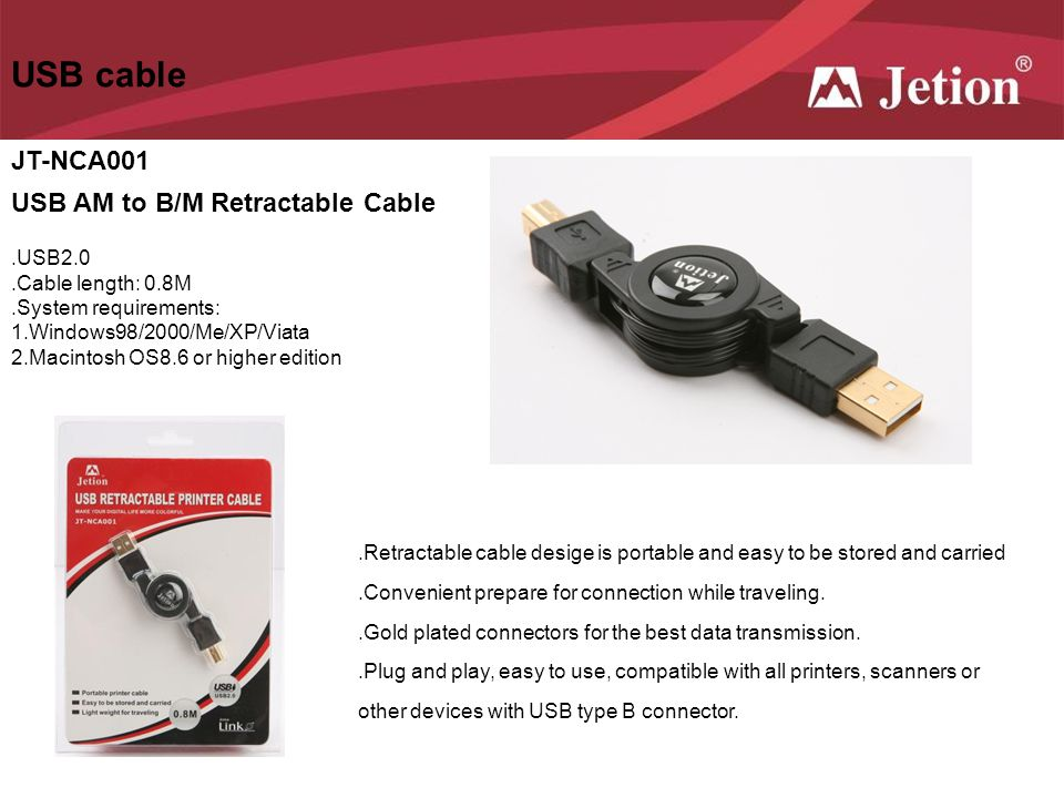 USB cable JT-NCA001 USB AM to B/M Retractable Cable.USB2.0.Cable length: 0.8M.System requirements: 1.Windows98/2000/Me/XP/Viata 2.Macintosh OS8.6 or h