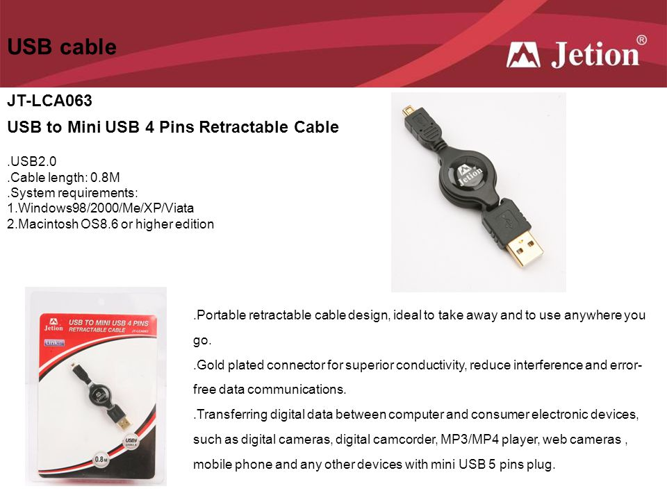 USB cable JT-LCA063 USB to Mini USB 4 Pins Retractable Cable.USB2.0.Cable length: 0.8M.System requirements: 1.Windows98/2000/Me/XP/Viata 2.Macintosh O