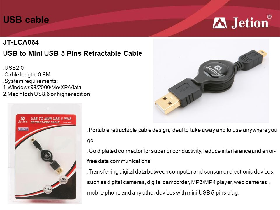 USB cable JT-LCA064 USB to Mini USB 5 Pins Retractable Cable.USB2.0.Cable length: 0.8M.System requirements: 1.Windows98/2000/Me/XP/Viata 2.Macintosh O