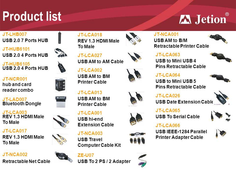 Product list JT-LHB007 USB 2.0 7 Ports HUB JT-HUB6101 USB 2.0 4 Ports HUB JT-HUB6105 USB 2.0 4 Ports HUB JT-NCR001 hub and card reader combo JT-LAD007 Bluetooth Dongle JT-LCA003 REV 1.3 HDMI Male To Male JT-LCA017 REV 1.3 HDMI Male To Male JT-LCA018 REV 1.3 HDMI Male To Male JT-LCA027 USB AM to AM Cable JT-LCA002 USB AM to BM Printer Cable JT-LCA013 USB AM to BM Printer Cable JT-LCA001 USB hi-end Extension Cable JT-NCA003 USB Travel Computer Cable Kit JT-NCA002 Retractable Net Cable JT-NCA001 USB AM to B/M Retractable Printer Cable JT-LCA063 USB to Mini USB 4 Pins Retractable Cable JT-LCA064 USB to Mini USB 5 Pins Retractable Cable JT-LCA026 USB Date Extension Cable JT-LCA065 USB To Serial Cable JT-LCA066 USB IEEE-1284 Parallel Printer Adapter Cable ZE-U07 USB To 2 PS / 2 Adapter