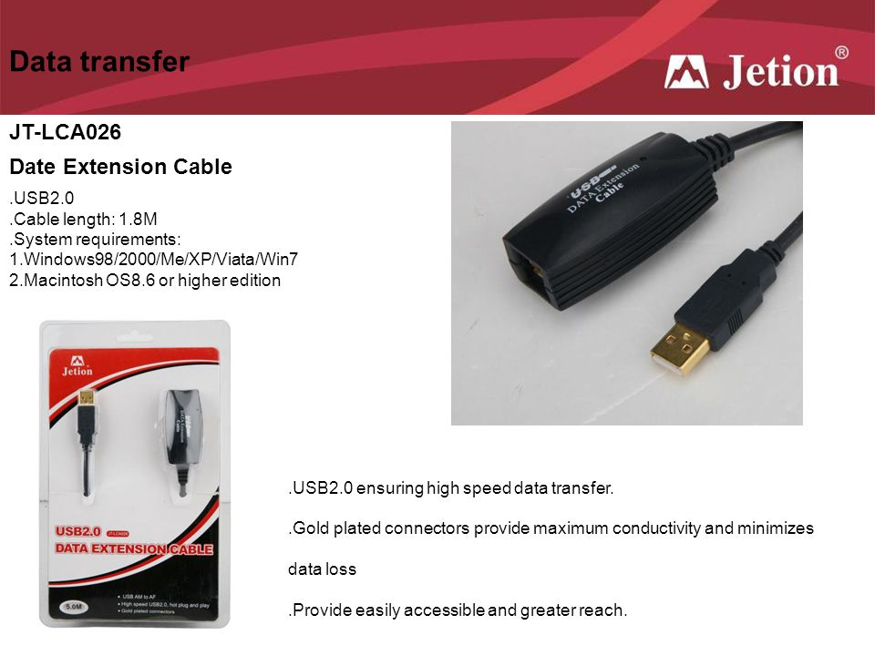 Data transfer JT-LCA026 Date Extension Cable.USB2.0.Cable length: 1.8M.System requirements: 1.Windows98/2000/Me/XP/Viata/Win7 2.Macintosh OS8.6 or hig