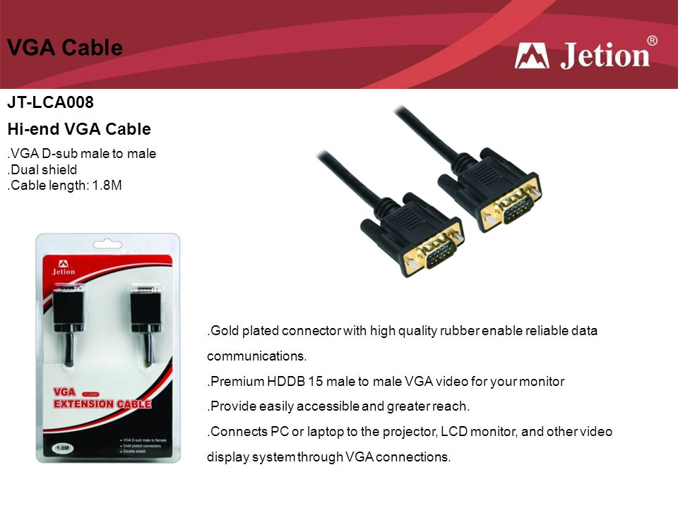VGA Cable JT-LCA008 Hi-end VGA Cable.VGA D-sub male to male.Dual shield.Cable length: 1.8M.Gold plated connector with high quality rubber enable relia