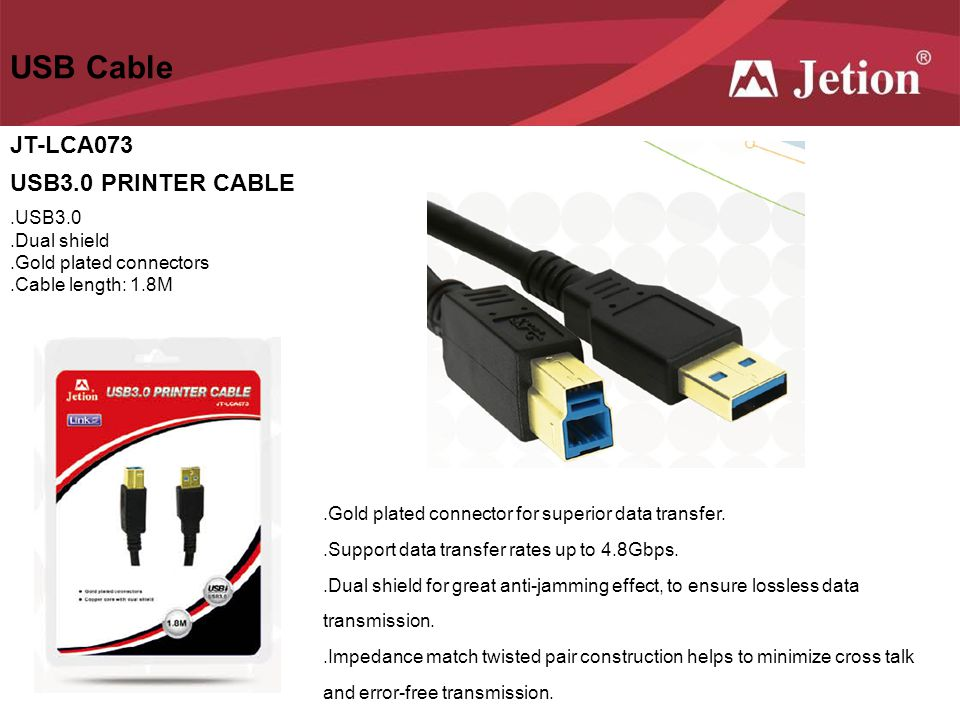 USB Cable JT-LCA073 USB3.0 PRINTER CABLE.USB3.0.Dual shield.Gold plated connectors.Cable length: 1.8M.Gold plated connector for superior data transfer