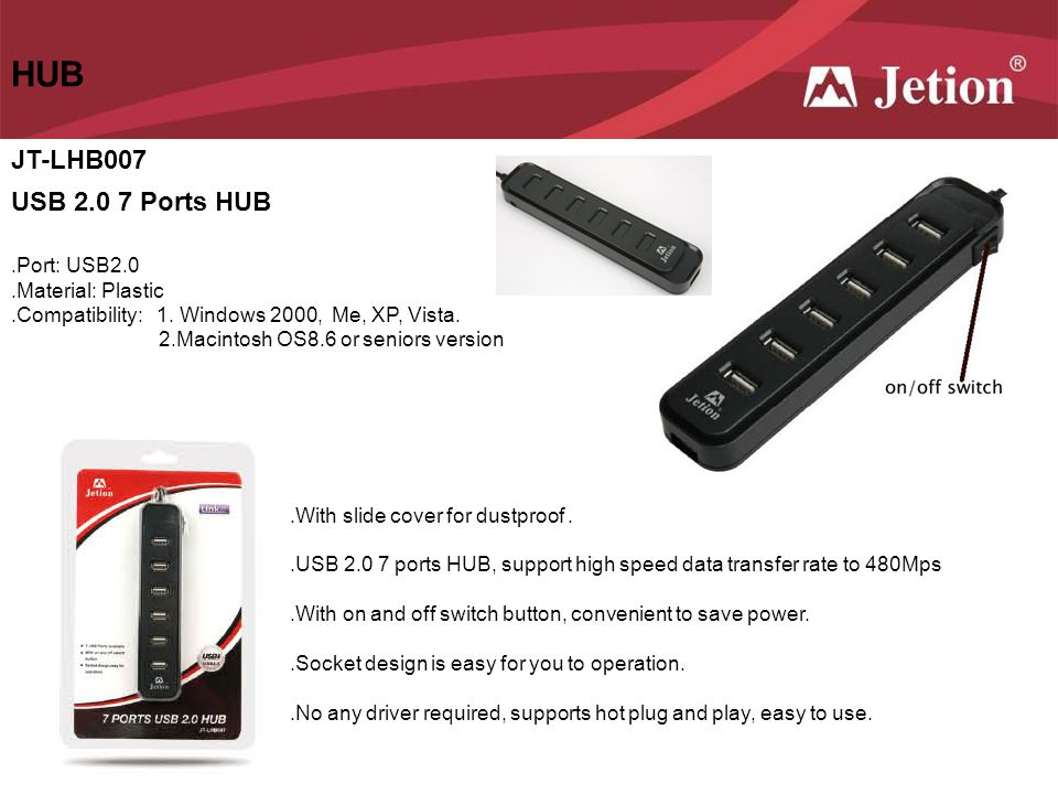 HUB JT-LHB007 USB 2.0 7 Ports HUB.Port: USB2.0.Material: Plastic.Compatibility: 1. Windows 2000, Me, XP, Vista. 2.Macintosh OS8.6 or seniors version.W