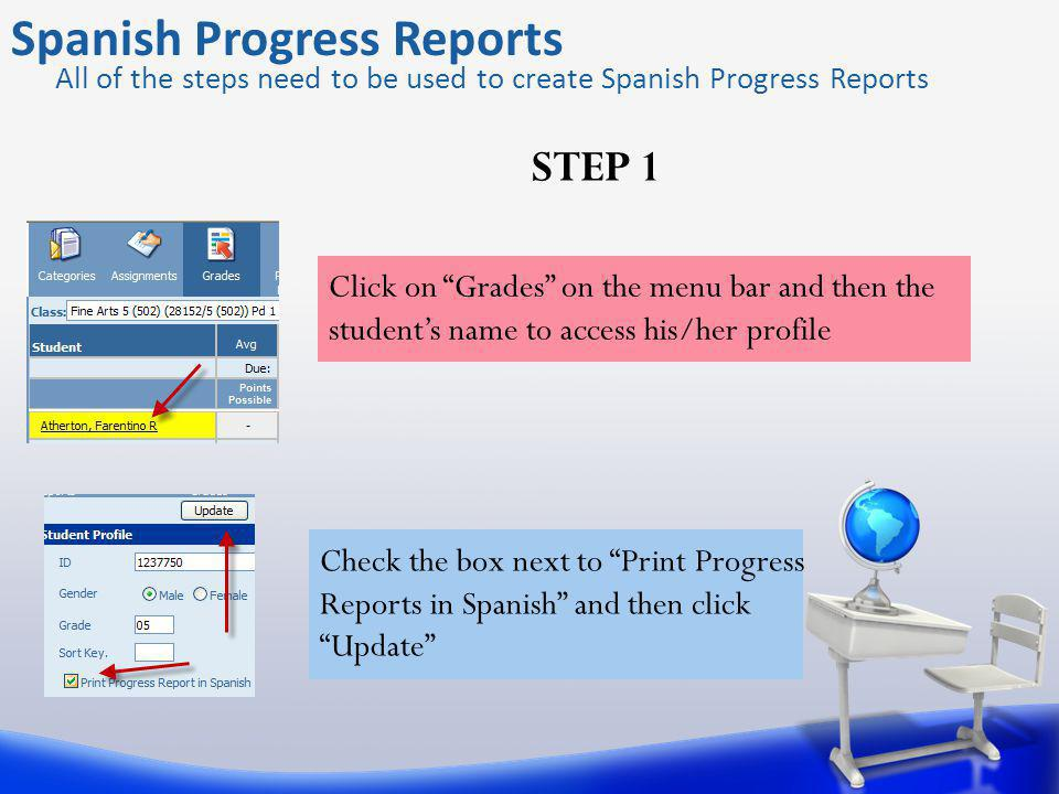 Spanish Progress Reports All of the steps need to be used to create Spanish Progress Reports Click on Grades on the menu bar and then the students name to access his/her profile Check the box next to Print Progress Reports in Spanish and then click Update STEP 1