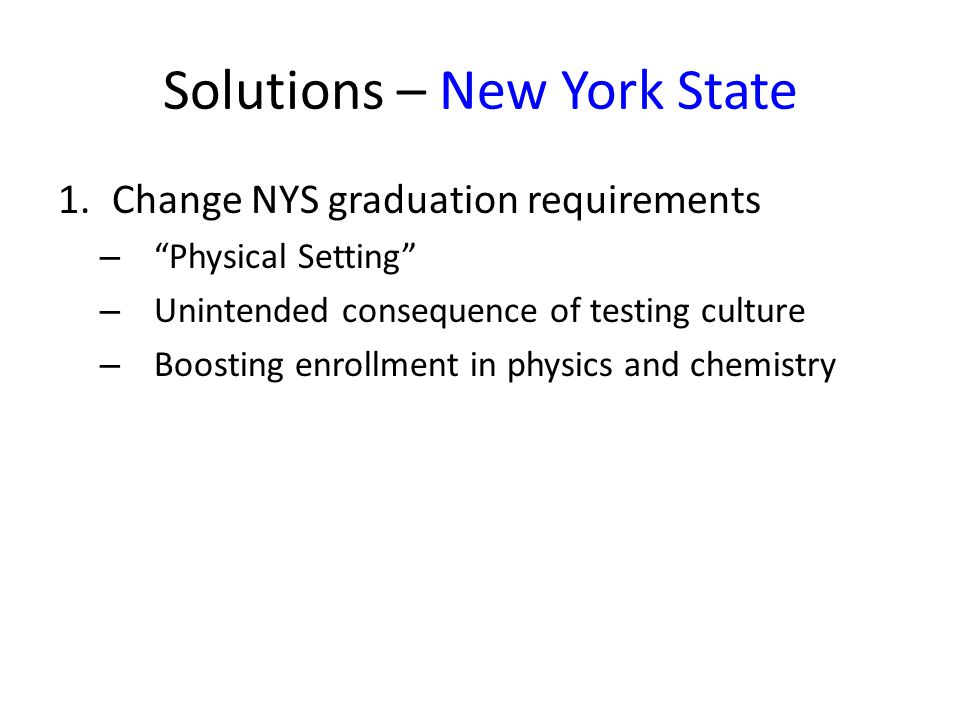 Solutions – New York State 1.Change NYS graduation requirements –Physical Setting – Unintended consequence of testing culture – Boosting enrollment in physics and chemistry