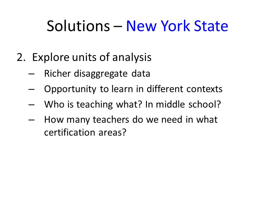 Solutions – New York State 2.Explore units of analysis – Richer disaggregate data – Opportunity to learn in different contexts – Who is teaching what.