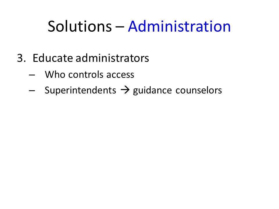 Solutions – Administration 3.Educate administrators – Who controls access – Superintendents guidance counselors