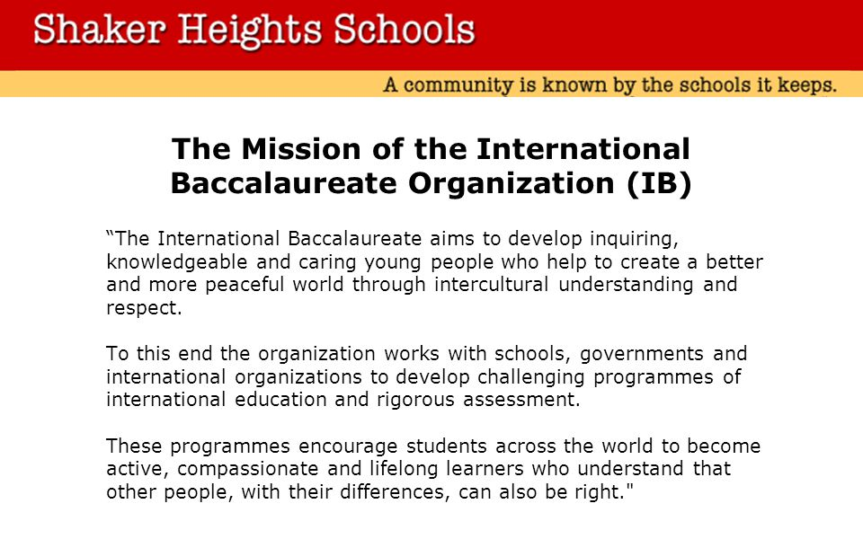 The Mission of the International Baccalaureate Organization (IB) The International Baccalaureate aims to develop inquiring, knowledgeable and caring young people who help to create a better and more peaceful world through intercultural understanding and respect.