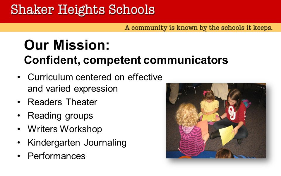 Our Mission: Confident, competent communicators Curriculum centered on effective and varied expression Readers Theater Reading groups Writers Workshop Kindergarten Journaling Performances