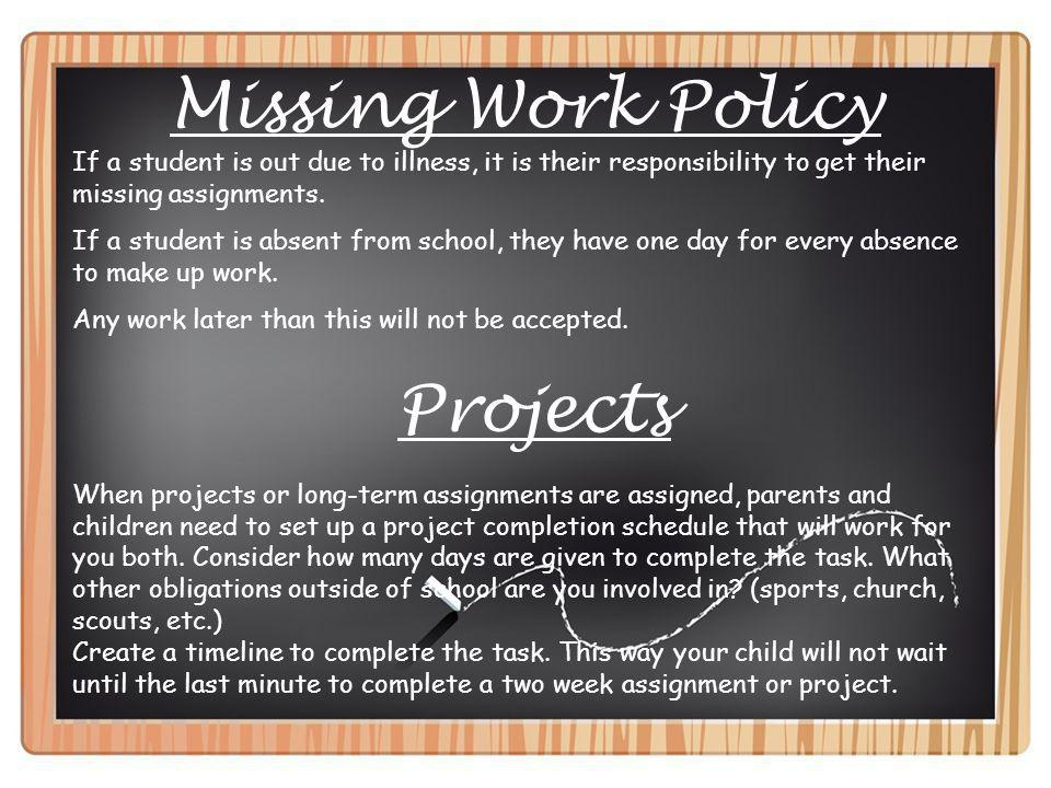 Missing Work Policy If a student is out due to illness, it is their responsibility to get their missing assignments. If a student is absent from schoo