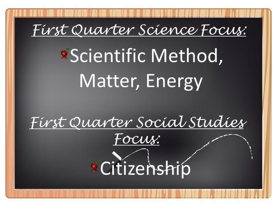 First Quarter Science Focus: Scientific Method, Matter, Energy First Quarter Social Studies Focus: Citizenship