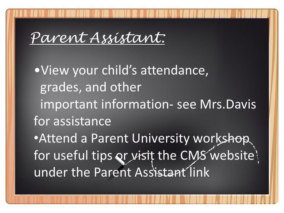 Parent Assistant: View your childs attendance, grades, and other important information- see Mrs.Davis for assistance Attend a Parent University workshop for useful tips or visit the CMS website under the Parent Assistant link