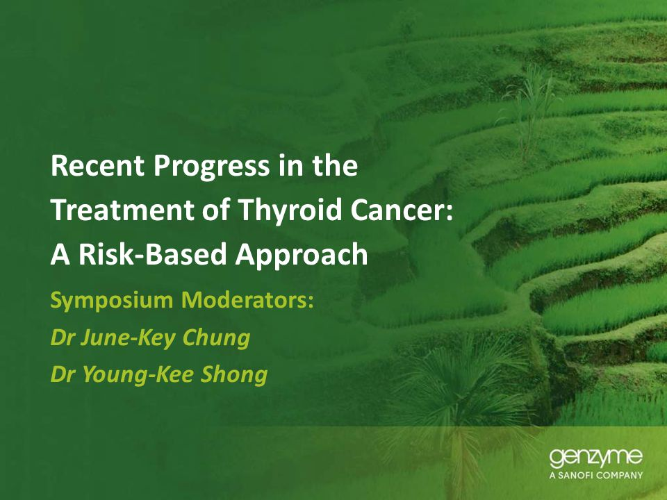 Recent Progress in the Treatment of Thyroid Cancer: A Risk-Based Approach Symposium Moderators: Dr June-Key Chung Dr Young-Kee Shong
