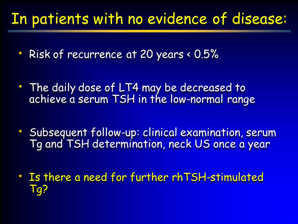 In patients with no evidence of disease: Risk of recurrence at 20 years < 0.5% The daily dose of LT4 may be decreased to achieve a serum TSH in the lo