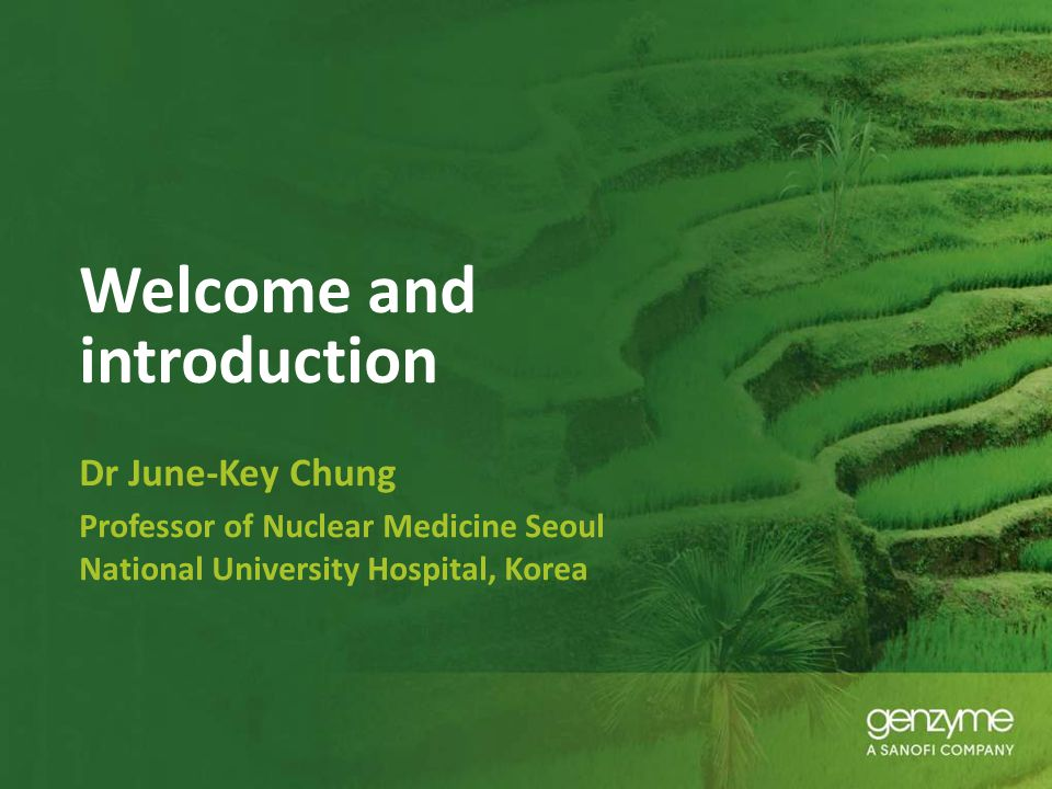 Welcome and introduction Dr June-Key Chung Professor of Nuclear Medicine Seoul National University Hospital, Korea