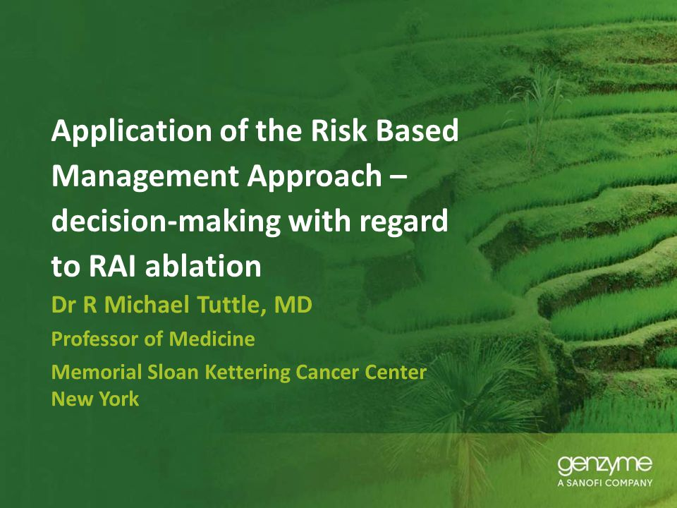 Application of the Risk Based Management Approach – decision-making with regard to RAI ablation Dr R Michael Tuttle, MD Professor of Medicine Memorial